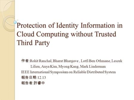 Protection of Identity Information in Cloud Computing without Trusted Third Party 作者 :Rohit Ranchal, Bharat Bhargave, Lotfi Ben Othmane, Leszek Lilien,