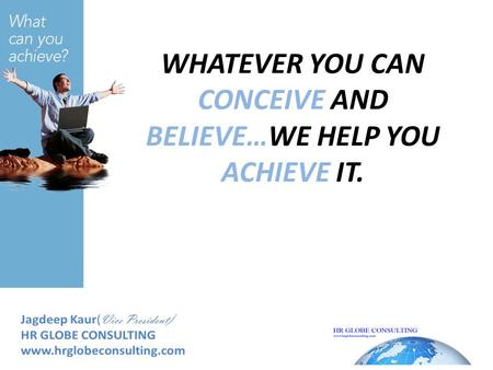 WHATEVER YOU CAN CONCEIVE AND BELIEVE…WE HELP YOU ACHIEVE IT.