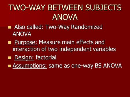 TWO-WAY BETWEEN SUBJECTS ANOVA Also called: Two-Way Randomized ANOVA Also called: Two-Way Randomized ANOVA Purpose: Measure main effects and interaction.