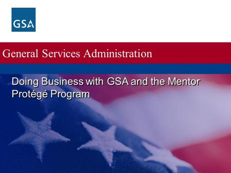 General Services Administration Doing Business with GSA and the Mentor Protégé Program.