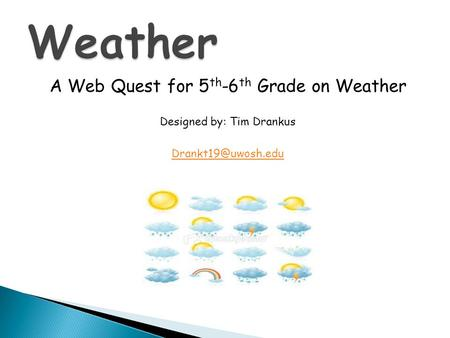 A Web Quest for 5 th -6 th Grade on Weather Designed by: Tim Drankus