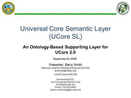 Universal Core Semantic Layer (UCore SL) An Ontology-Based Supporting Layer for UCore 2.0 Presenter: Barry Smith National Center for Ontological Research.