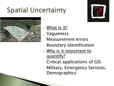  What is it? Vagueness Measurement errors Boundary identification  Why is it important to quantify? Critical applications of GIS Military, Emergency.