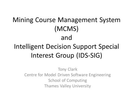 Mining Course Management System (MCMS) and Intelligent Decision Support Special Interest Group (IDS-SIG) Tony Clark Centre for Model Driven Software Engineering.