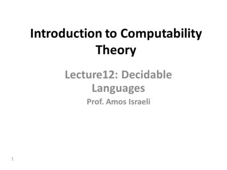 1 Introduction to Computability Theory Lecture12: Decidable Languages Prof. Amos Israeli.