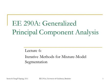 EE 290A: Generalized Principal Component Analysis Lecture 6: Iterative Methods for Mixture-Model Segmentation Sastry & Yang © Spring, 2011EE 290A, University.