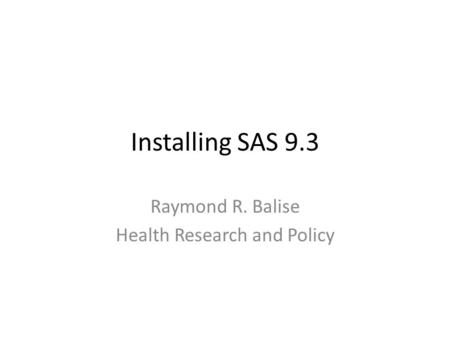 Installing SAS 9.3 Raymond R. Balise Health Research and Policy.