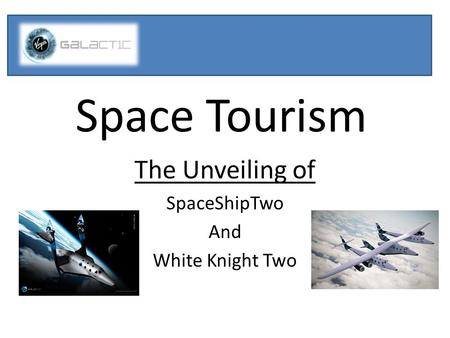 Space Tourism The Unveiling of SpaceShipTwo And White Knight Two.
