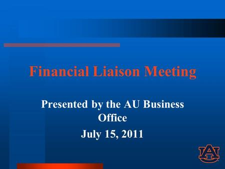 Financial Liaison Meeting Presented by the AU Business Office July 15, 2011.