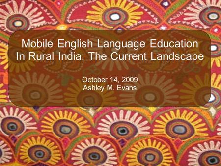 Mobile English Language Education In Rural India: The Current Landscape October 14, 2009 Ashley M. Evans.