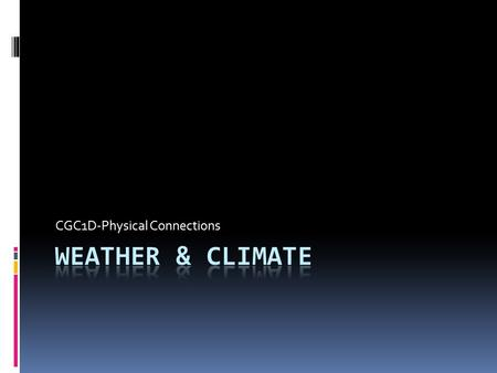 CGC1D-Physical Connections. Weather vs. Climate Weather  Generally defined as the condition of the atmosphere over a short period of time  Usually 1.