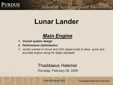 AAE450 Spring 2009 Lunar Lander Main Engine 1.Overall system design 2.Performance Optimization 3.Jointly worked on thrust and CEA based script to allow.