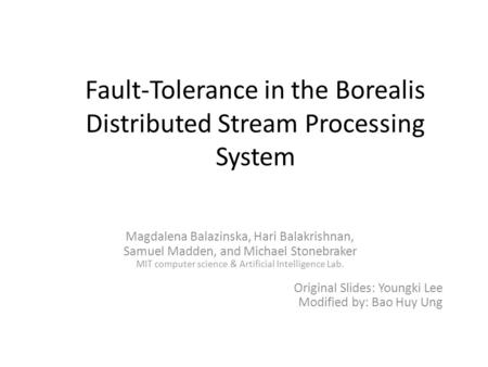 Fault-Tolerance in the Borealis Distributed Stream Processing System Magdalena Balazinska, Hari Balakrishnan, Samuel Madden, and Michael Stonebraker MIT.