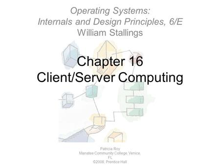 Chapter 16 Client/Server Computing Patricia Roy Manatee Community College, Venice, FL ©2008, Prentice Hall Operating Systems: Internals and Design Principles,