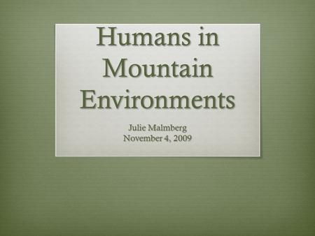 Humans in Mountain Environments Julie Malmberg November 4, 2009.
