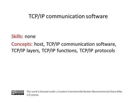 Skills: none Concepts: host, TCP/IP communication software, TCP/IP layers, TCP/IP functions, TCP/IP protocols This work is licensed under a Creative Commons.