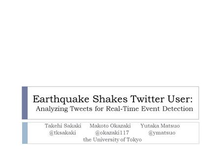 Earthquake Shakes Twitter User: Analyzing Tweets for Real-Time Event Detection Takehi Sakaki Makoto Okazaki  @ymatsuo.