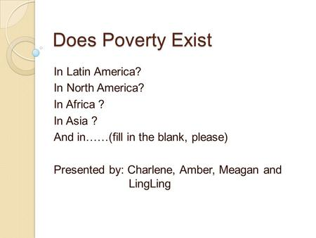 Does Poverty Exist In Latin America? In North America? In Africa ? In Asia ? And in……(fill in the blank, please) Presented by: Charlene, Amber, Meagan.