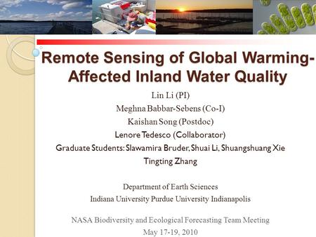 Remote Sensing of Global Warming- Affected Inland Water Quality Lin Li (PI) Meghna Babbar-Sebens (Co-I) Kaishan Song (Postdoc) Lenore Tedesco (Collaborator)