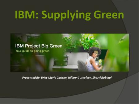 IBM: Supplying Green Presented By: Britt-Marie Carlson, Hillary Gustafson, Sheryl Robinol.