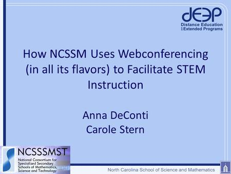 How NCSSM Uses Webconferencing (in all its flavors) to Facilitate STEM Instruction Anna DeConti Carole Stern.