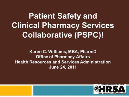 Patient Safety and Clinical Pharmacy Services Collaborative (PSPC)! Karen C. Williams, MBA, PharmD Office of Pharmacy Affairs Health Resources and Services.
