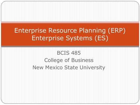 BCIS 485 College of Business New Mexico State University Enterprise Resource Planning (ERP) Enterprise Systems (ES)