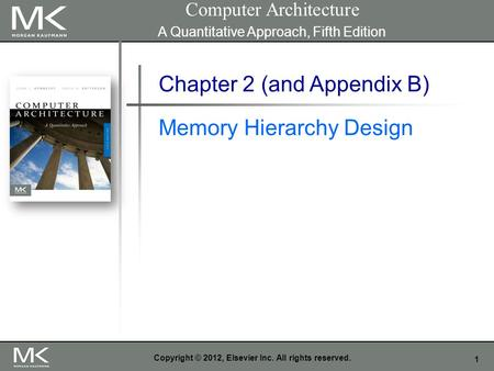 1 Copyright © 2012, Elsevier Inc. All rights reserved. Chapter 2 (and Appendix B) Memory Hierarchy Design Computer Architecture A Quantitative Approach,