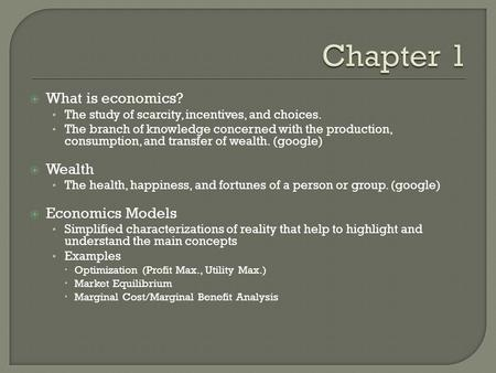  What is economics? The study of scarcity, incentives, and choices. The branch of knowledge concerned with the production, consumption, and transfer of.