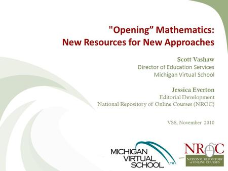 "Opening"" Mathematics: New Resources <strong>for</strong> New Approaches Scott Vashaw Director <strong>of</strong> Education Services Michigan Virtual School Jessica Everton Editorial Development."