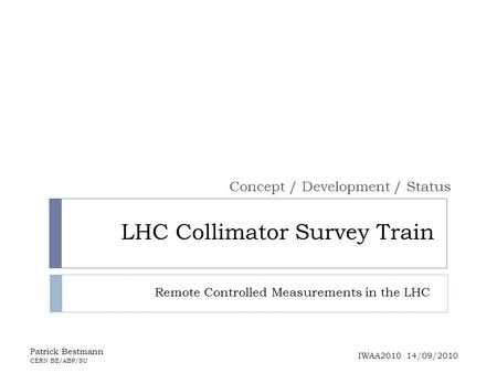 LHC Collimator Survey Train Concept / Development / Status Patrick Bestmann CERN BE/ABP/SU IWAA2010 14/09/2010 Remote Controlled Measurements in the LHC.