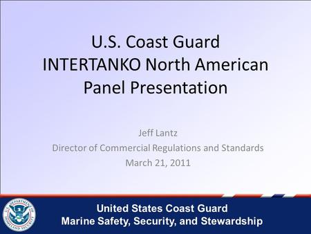 United States Coast Guard Marine Safety, Security, and Stewardship U.S. Coast Guard INTERTANKO North American Panel Presentation Jeff Lantz Director of.