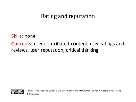 Skills: none Concepts: user contributed content, user ratings and reviews, user reputation, critical thinking This work is licensed under a Creative Commons.