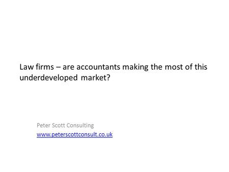 Law firms – are accountants making the most of this underdeveloped market? Peter Scott Consulting www.peterscottconsult.co.uk.