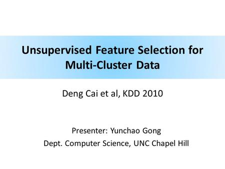 Unsupervised Feature Selection for Multi-Cluster Data Deng Cai et al, KDD 2010 Presenter: Yunchao Gong Dept. Computer Science, UNC Chapel Hill.