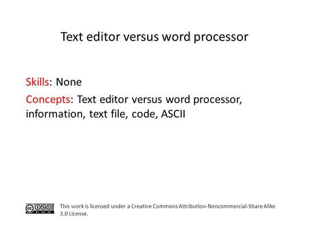 Skills: None Concepts: Text editor versus word processor, information, text file, code, ASCII This work is licensed under a Creative Commons Attribution-Noncommercial-Share.