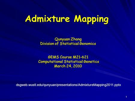Admixture Mapping Qunyuan Zhang Division of Statistical Genomics GEMS Course M21-621 Computational Statistical Genetics Computational Statistical Genetics.