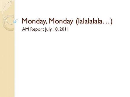 Monday, Monday (lalalalala…) AM Report July 18, 2011.