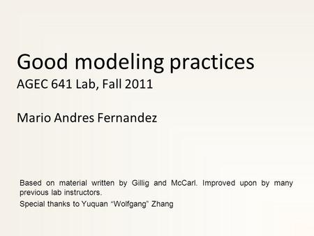 Good modeling practices AGEC 641 Lab, Fall 2011 Mario Andres Fernandez Based on material written by Gillig and McCarl. Improved upon by many previous lab.