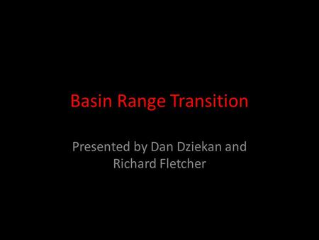 Basin Range Transition Presented by Dan Dziekan and Richard Fletcher.