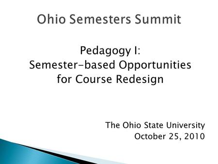 Pedagogy I: Semester-based Opportunities for Course Redesign The Ohio State University October 25, 2010.