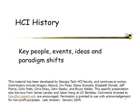 1 HCI History Key people, events, ideas and paradigm shifts This material has been developed by Georgia Tech HCI faculty, and continues to evolve. Contributors.