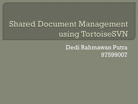 Dedi Rahmawan Putra 97599007.  Shared Document  Conventional Ways  Common Problems  What is TortoiseSVN  Advantages over another tools  Basic Concepts.