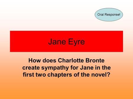 Jane Eyre How does Charlotte Bronte create sympathy for Jane in the first two chapters of the novel? Oral Response!