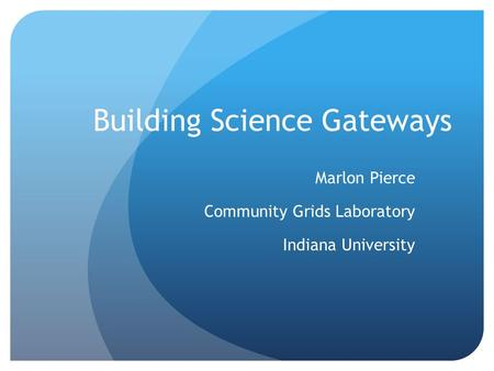 Building Science Gateways Marlon Pierce Community Grids Laboratory Indiana University.