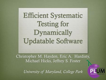 Efficient Systematic Testing for Dynamically Updatable Software Christopher M. Hayden, Eric A. Hardisty, Michael Hicks, Jeffrey S. Foster University of.