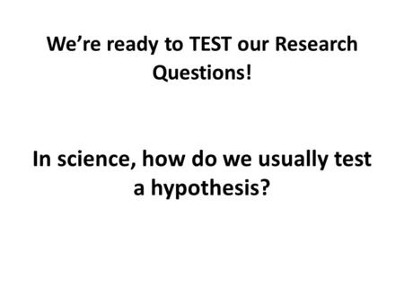 We're ready to TEST our Research Questions! In science, how do we usually test a hypothesis?