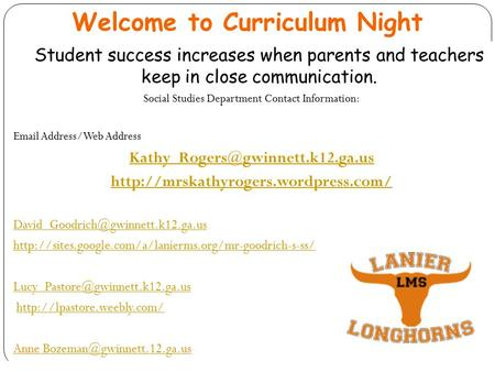Welcome to Curriculum Night Student success increases when parents and teachers keep in close communication. Social Studies Department Contact Information: