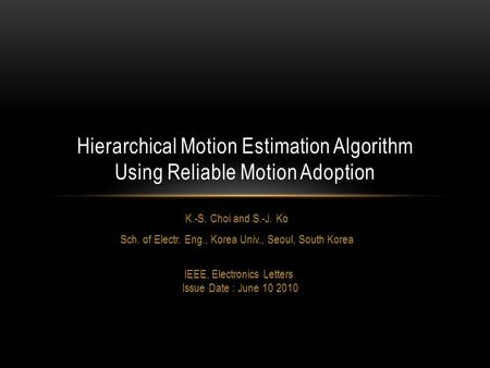 K.-S. Choi and S.-J. Ko Sch. of Electr. Eng., Korea Univ., Seoul, South Korea IEEE, Electronics Letters Issue Date : June 10 2010 Hierarchical Motion Estimation.