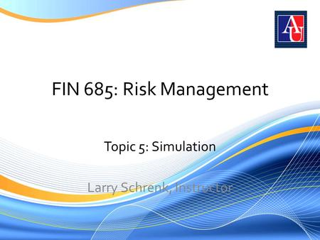 FIN 685: Risk Management Topic 5: Simulation Larry Schrenk, Instructor.